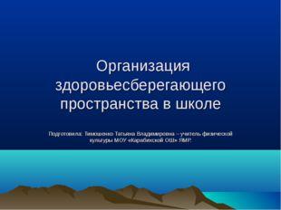 Организация здоровьесберегающего пространства в школе Подготовила: Тимошенко