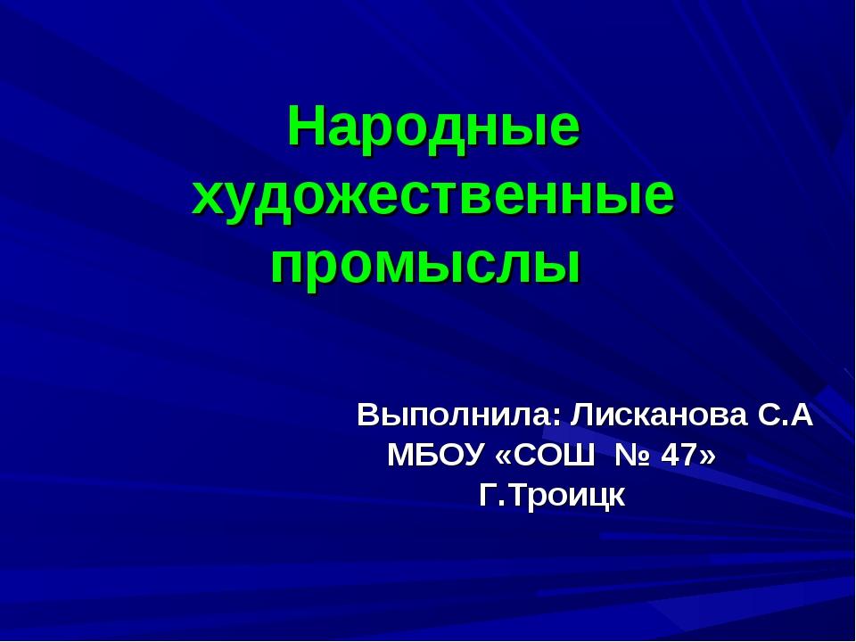 Народные художественные промыслы Выполнила: Лисканова С.А МБОУ «СОШ № 47» Г.Т...