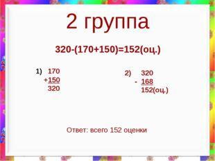 2 группа 320-(170+150)=152(оц.) 170 +150 320 2) 320 - 168 152(оц.) Ответ: все