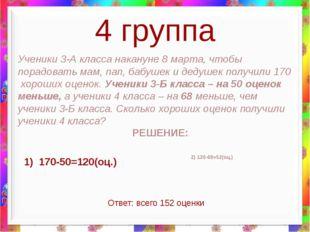 4 группа 1) 170-50=120(оц.) Ученики 3-А класса накануне 8 марта, чтобы порадо