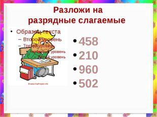 Разложи на разрядные слагаемые 458 210 960 502