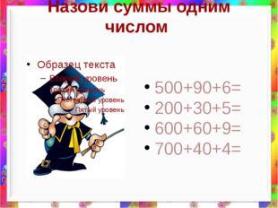 Назови суммы одним числом 500+90+6= 200+30+5= 600+60+9= 700+40+4=