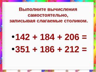 Выполните вычисления самостоятельно, записывая слагаемые столиком. 142 + 184