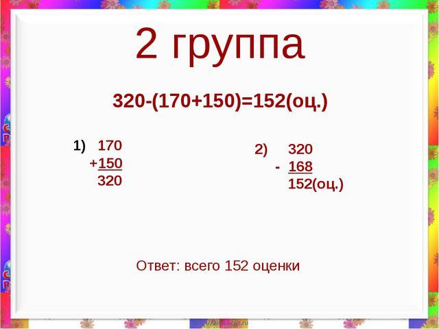 2 группа 320-(170+150)=152(оц.) 170 +150 320 2) 320 - 168 152(оц.) Ответ: все...