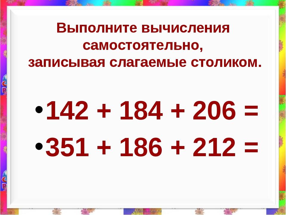 Выполните вычисления самостоятельно, записывая слагаемые столиком. 142 + 184...