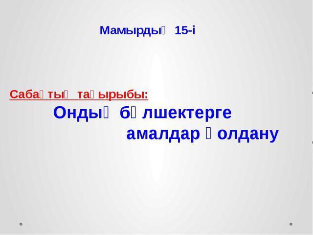 Сабақтың тақырыбы: Ондық бөлшектерге амалдар қолдану Мамырдың 15-і