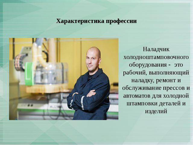 Характеристика профессии Наладчик холодноштамповочного оборудования - это раб...