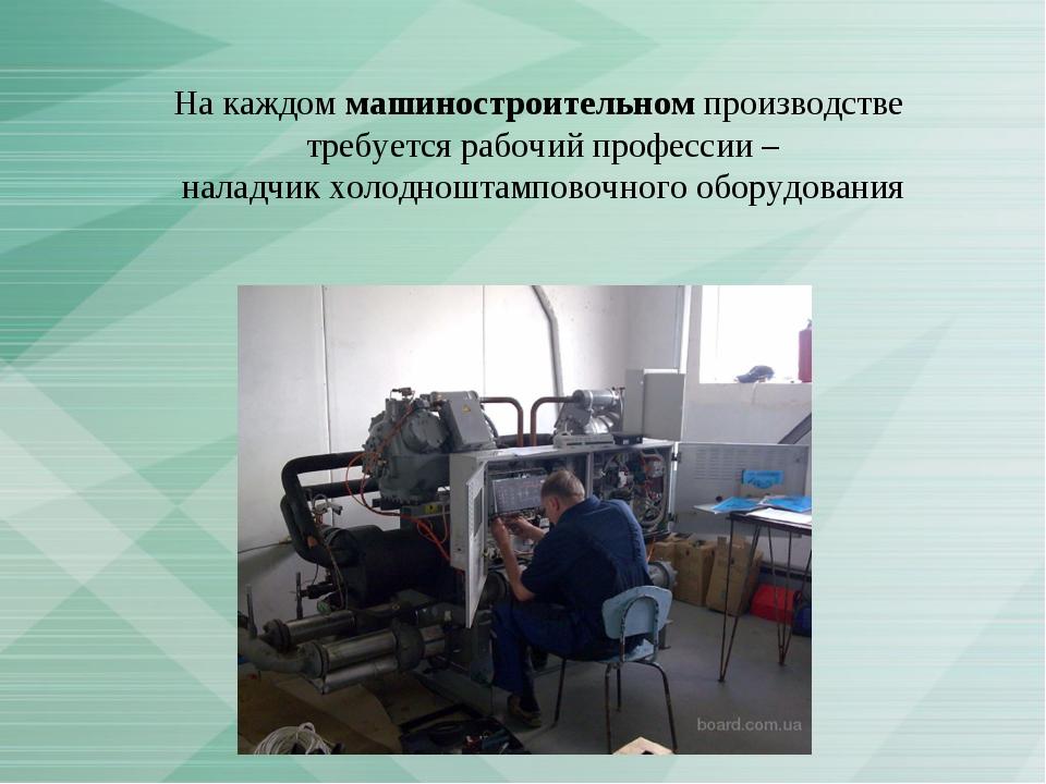 На каждом машиностроительном производстве требуется рабочий профессии – налад...