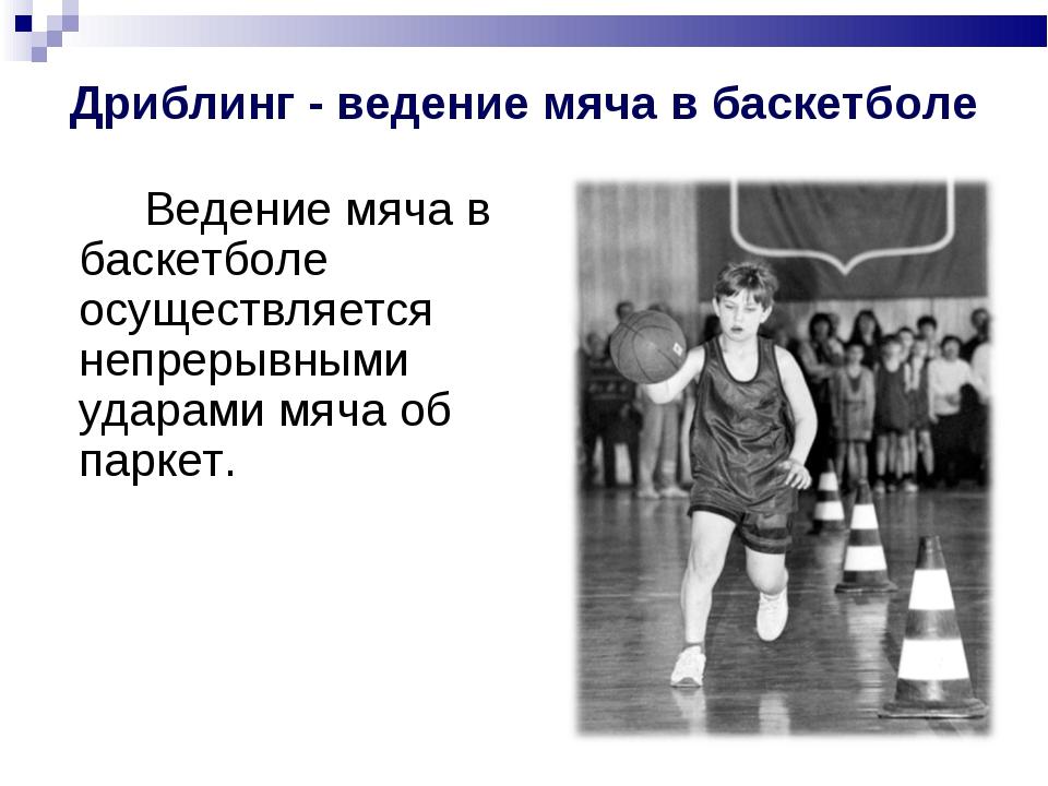Дриблинг - ведение мяча в баскетболе Ведение мяча в баскетболе осуществляет...