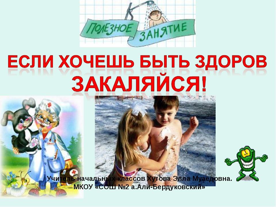 Учитель начальных классов Хутова Элла Муаедовна. МКОУ «СОШ №2 а.Али-Бердуковс...