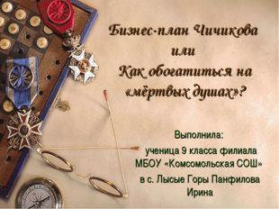 Бизнес-план Чичикова или Как обогатиться на «мёртвых душах»? Выполнила: учени