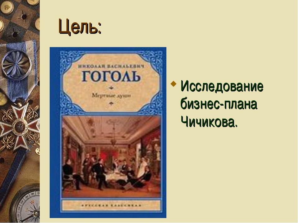 Цель: Исследование бизнес-плана Чичикова.