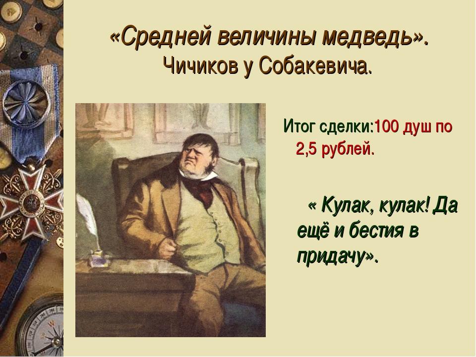 «Средней величины медведь». Чичиков у Собакевича. Итог сделки:100 душ по 2,5...