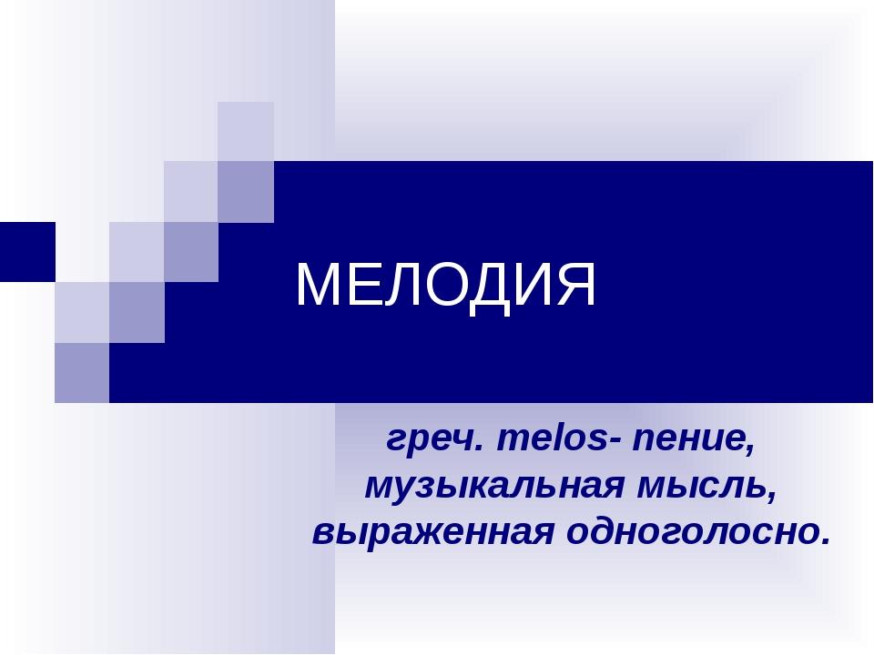 МЕЛОДИЯ греч. melos- пение, музыкальная мысль, выраженная одноголосно.