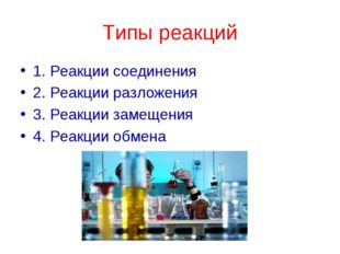 Типы реакций 1. Реакции соединения 2. Реакции разложения 3. Реакции замещения