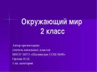 Окружающий мир 2 класс Автор презентации: учитель начальных классов МКОУ ШГО