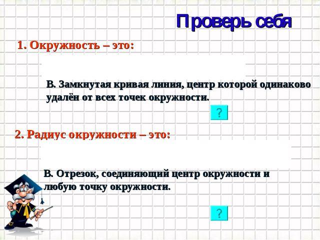 Проверь себя * 1. Окружность – это: А. Замкнутая кривая линия. Б. Ломаная лин...