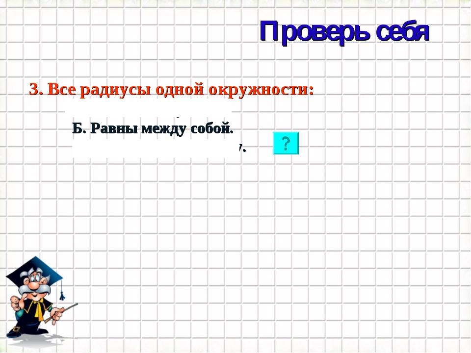 Проверь себя * 3. Все радиусы одной окружности: А. Являются лучами. Б. Равны...