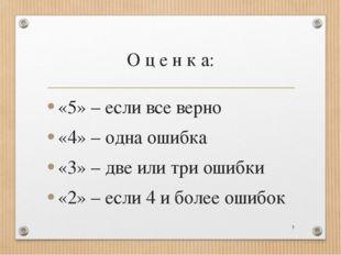 О ц е н к а: «5» – если все верно «4» – одна ошибка «3» – две или три ошибки