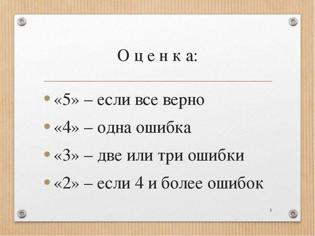 О ц е н к а: «5» – если все верно «4» – одна ошибка «3» – две или три ошибки...