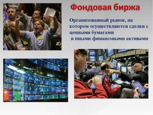 Организованный рынок, на котором осуществляются сделки с ценными бумагами и и