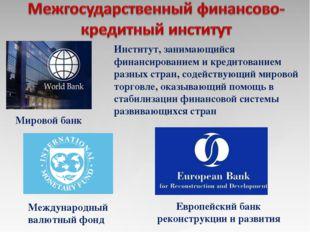 Институт, занимающийся финансированием и кредитованием разных стран, содейств