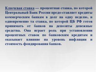 Ключевая ставка— процентная ставка, по которой Центральный Банк России предо