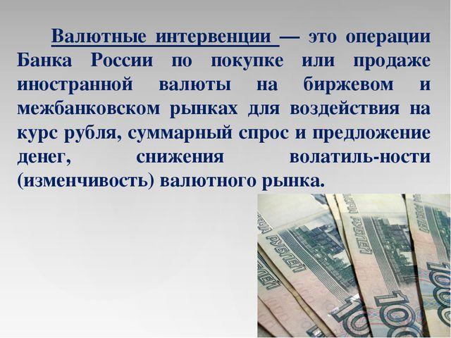 Валютные интервенции — это операции Банка России по покупке или продаже инос...