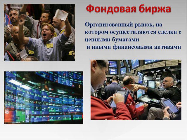 Организованный рынок, на котором осуществляются сделки с ценными бумагами и и...