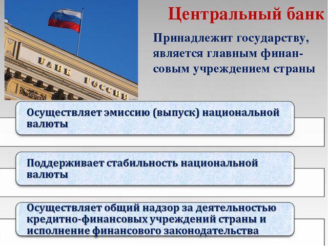Центральный банк Принадлежит государству, является главным финан-совым учрежд...