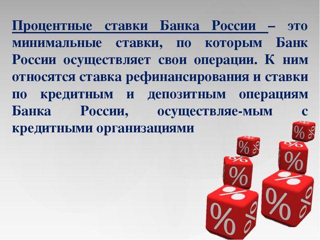 Процентные ставки Банка России – это минимальные ставки, по которым Банк Росс...