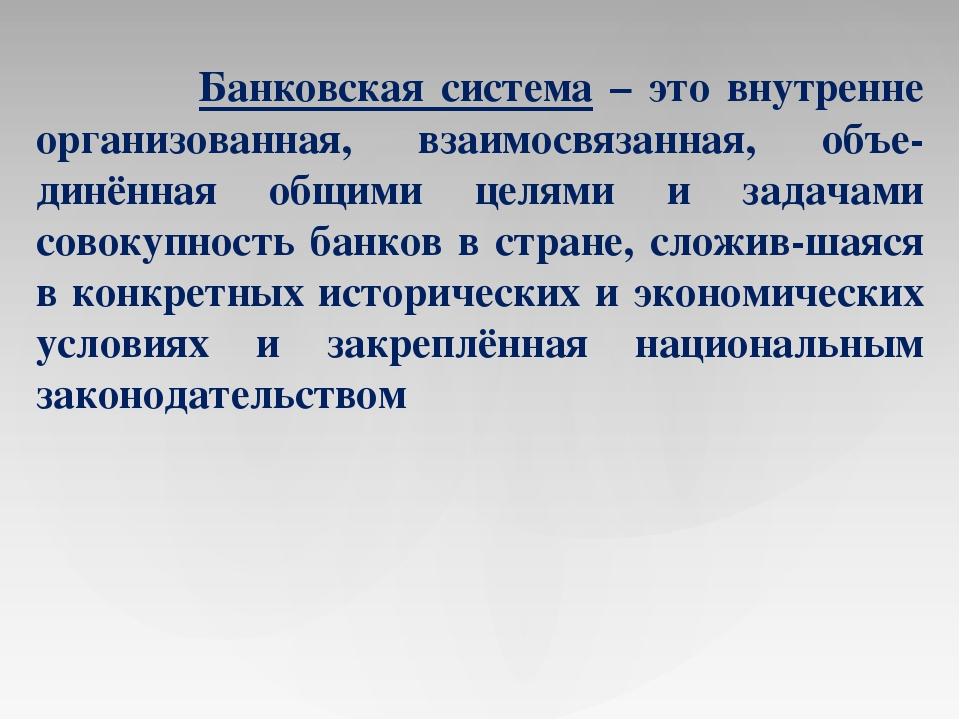 Банковская система – это внутренне организованная, взаимосвязанная, объе-дин...