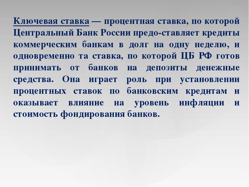 Ключевая ставка— процентная ставка, по которой Центральный Банк России предо...