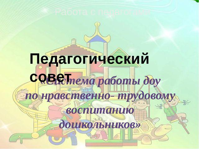Работа с педагогами «Система работы доу по нравственно- трудовому воспитанию...