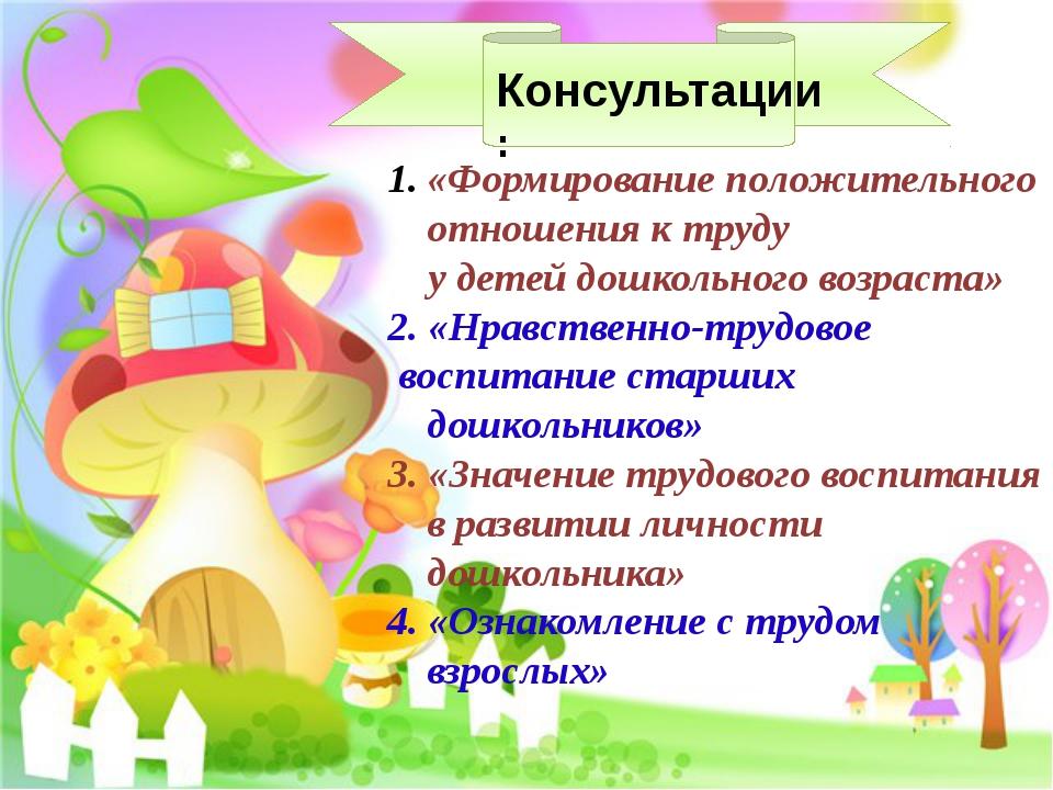 Консультации: «Формирование положительного отношения к труду у детей дошколь...