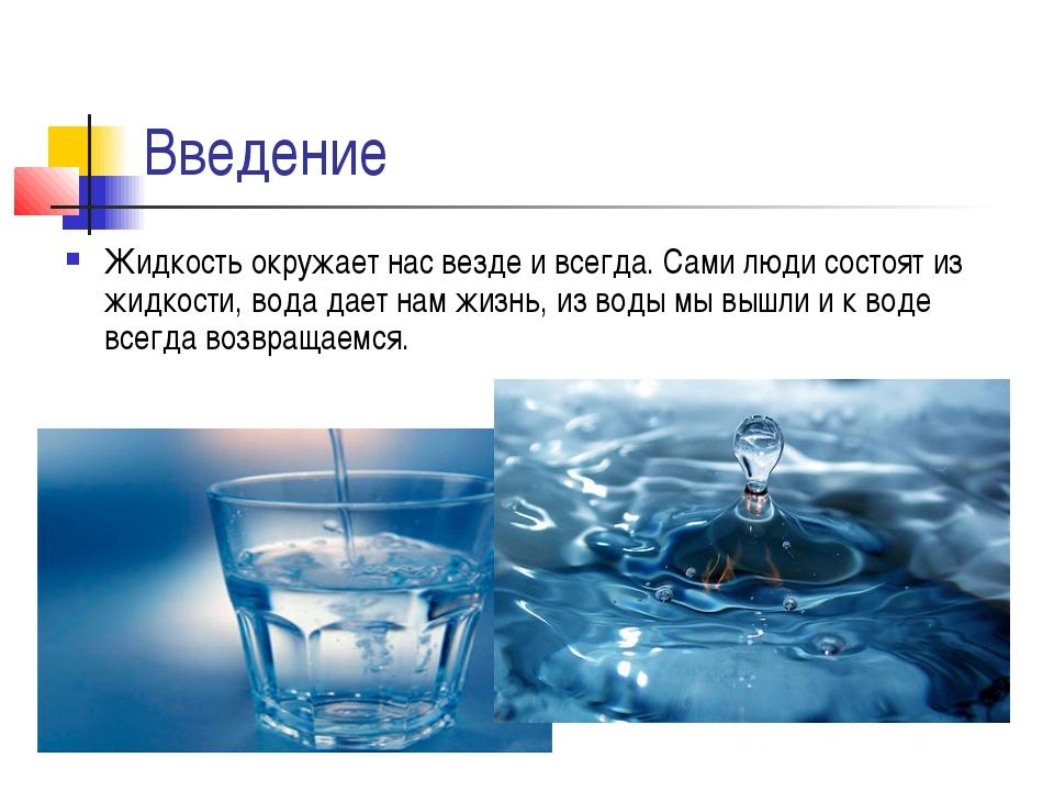Введение Жидкость окружает нас везде и всегда. Сами люди состоят из жидкости,...