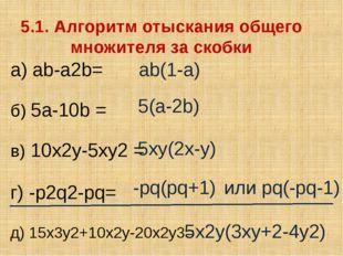 5.1. Алгоритм отыскания общего множителя за скобки а) ab-a2b= б) 5a-10b = в)