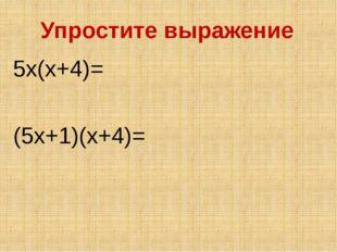 Упростите выражение 5x(x+4)= (5x+1)(x+4)=