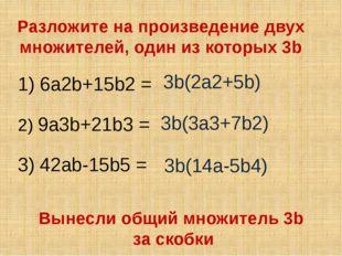 Разложите на произведение двух множителей, один из которых 3b 1) 6a2b+15b2 =