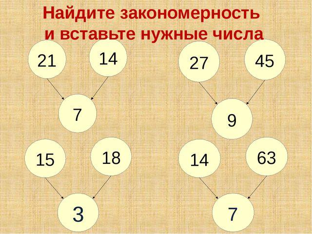 18 15 3 63 14 7 Найдите закономерность и вставьте нужные числа 14 21 7 45 27 9