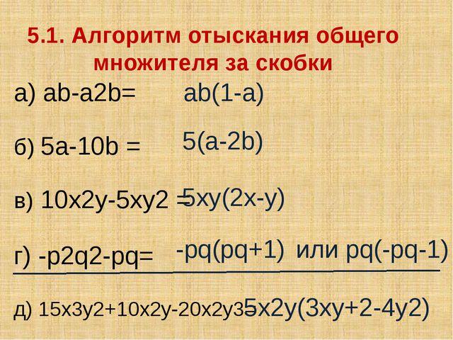 5.1. Алгоритм отыскания общего множителя за скобки а) ab-a2b= б) 5a-10b = в)...