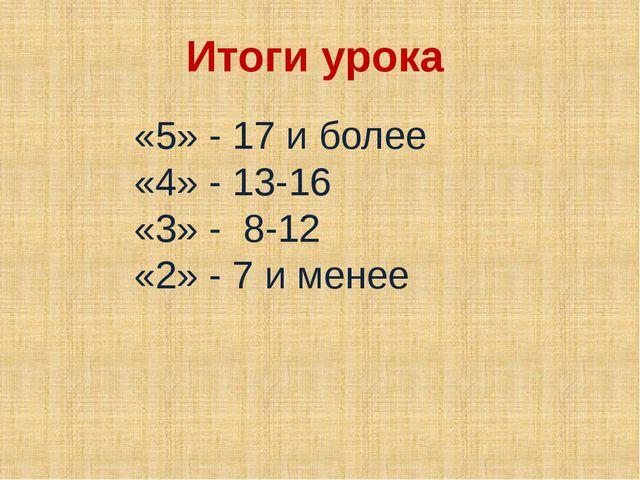 Итоги урока «5» - 17 и более «4» - 13-16 «3» - 8-12 «2» - 7 и менее