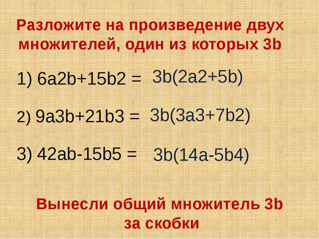 Разложите на произведение двух множителей, один из которых 3b 1) 6a2b+15b2 =...