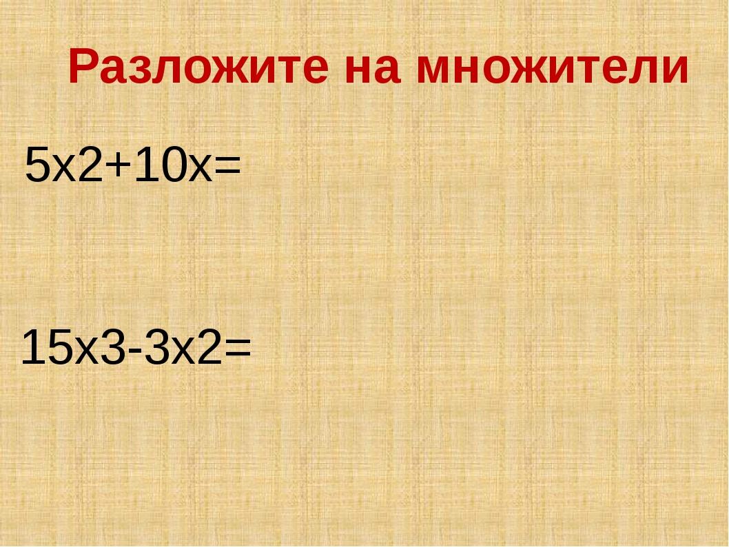 5x2+10x= Разложите на множители 15x3-3x2=