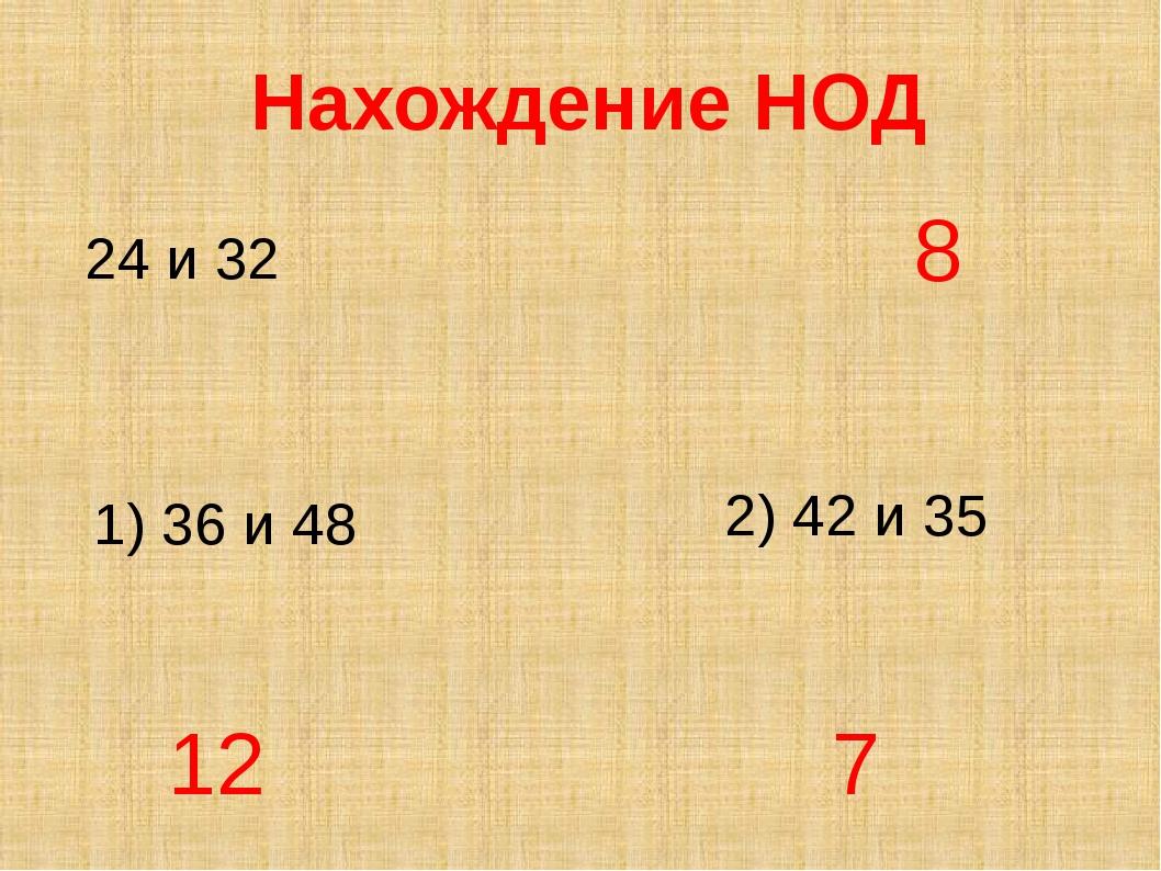 Нахождение НОД 24 и 32 2) 42 и 35 8 12 1) 36 и 48 7