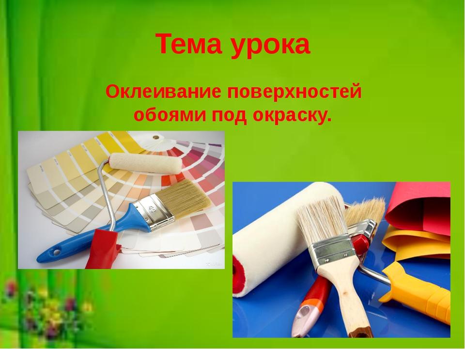 Тема урока Оклеивание поверхностей обоями под окраску.