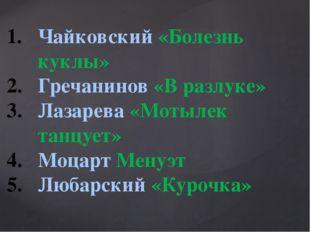 Чайковский «Болезнь куклы» Гречанинов «В разлуке» Лазарева «Мотылек танцует»