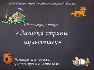 Творческий проект « Загадки страны мультяшек» МОУ «Гимназия № 10» г. Железног