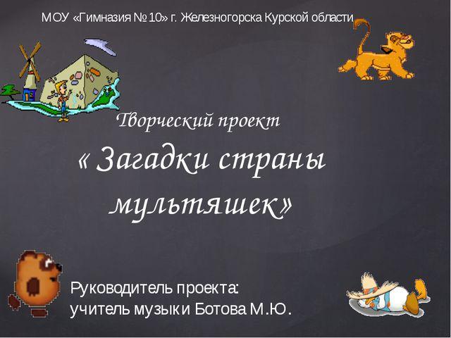 Творческий проект « Загадки страны мультяшек» МОУ «Гимназия № 10» г. Железног...