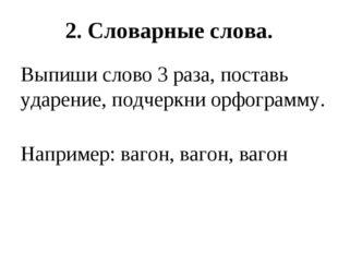 . 2. Словарные слова. Выпиши слово 3 раза, поставь ударение, подчеркни орфогр